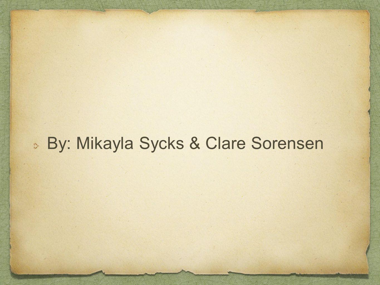 By: Mikayla Sycks & Clare Sorensen