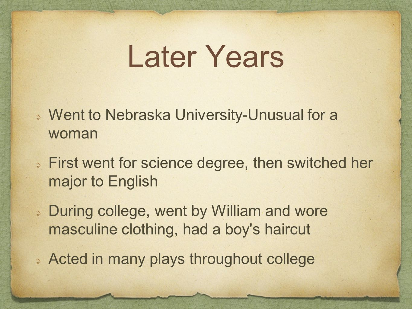 Later Years Went to Nebraska University-Unusual for a woman First went for science degree, then switched her major to English During college, went by William and wore masculine clothing, had a boy s haircut Acted in many plays throughout college