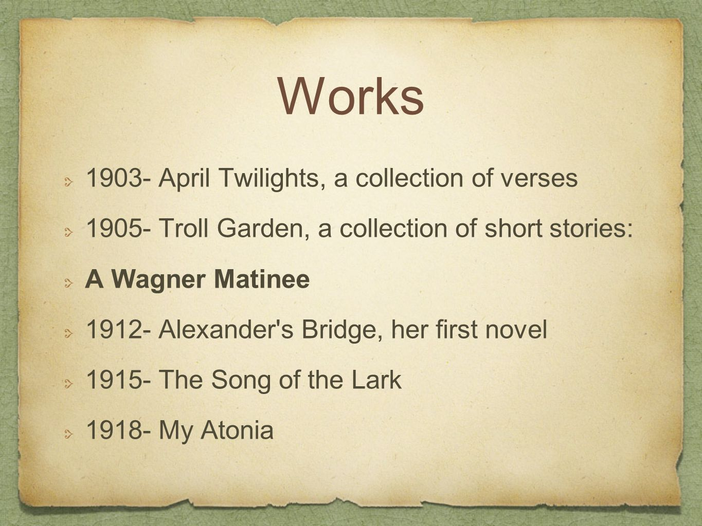 Works 1903- April Twilights, a collection of verses 1905- Troll Garden, a collection of short stories: A Wagner Matinee 1912- Alexander s Bridge, her first novel 1915- The Song of the Lark 1918- My Atonia