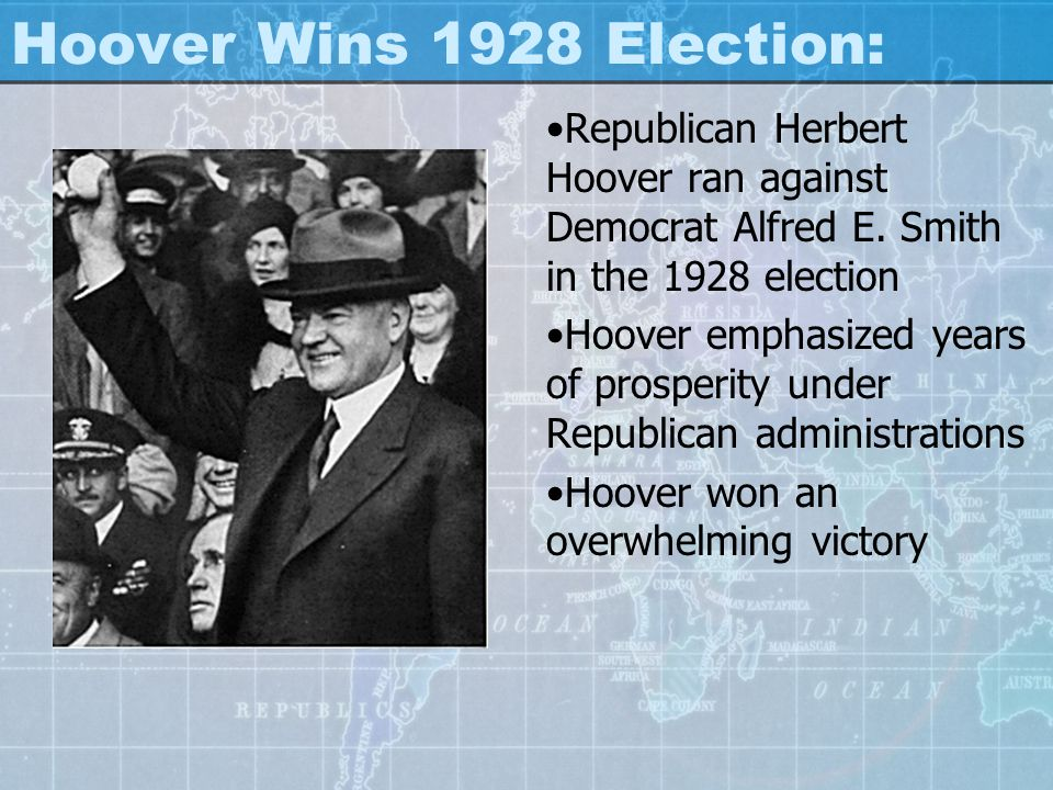 Hoover Wins 1928 Election: Republican Herbert Hoover ran against Democrat Alfred E. Smith in the 1928 election Hoover emphasized years of prosperity u
