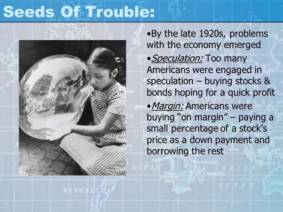 Seeds Of Trouble: By the late 1920s, problems with the economy emerged Speculation: Too many Americans were engaged in speculation – buying stocks & b