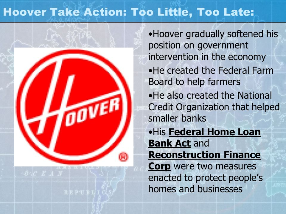 Hoover Take Action: Too Little, Too Late: Hoover gradually softened his position on government intervention in the economy He created the Federal Farm