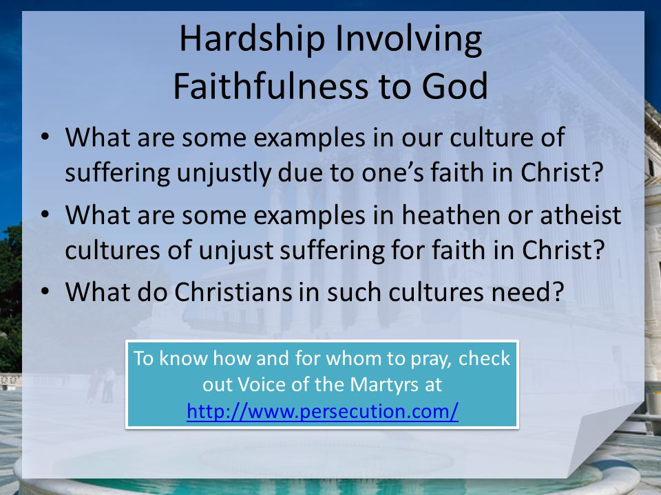 Hardship Involving Faithfulness to God What are some examples in our culture of suffering unjustly due to one's faith in Christ? What are some example