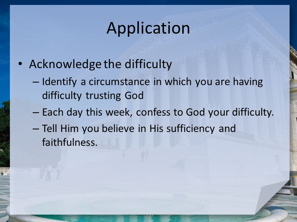 Application Acknowledge the difficulty – Identify a circumstance in which you are having difficulty trusting God – Each day this week, confess to God