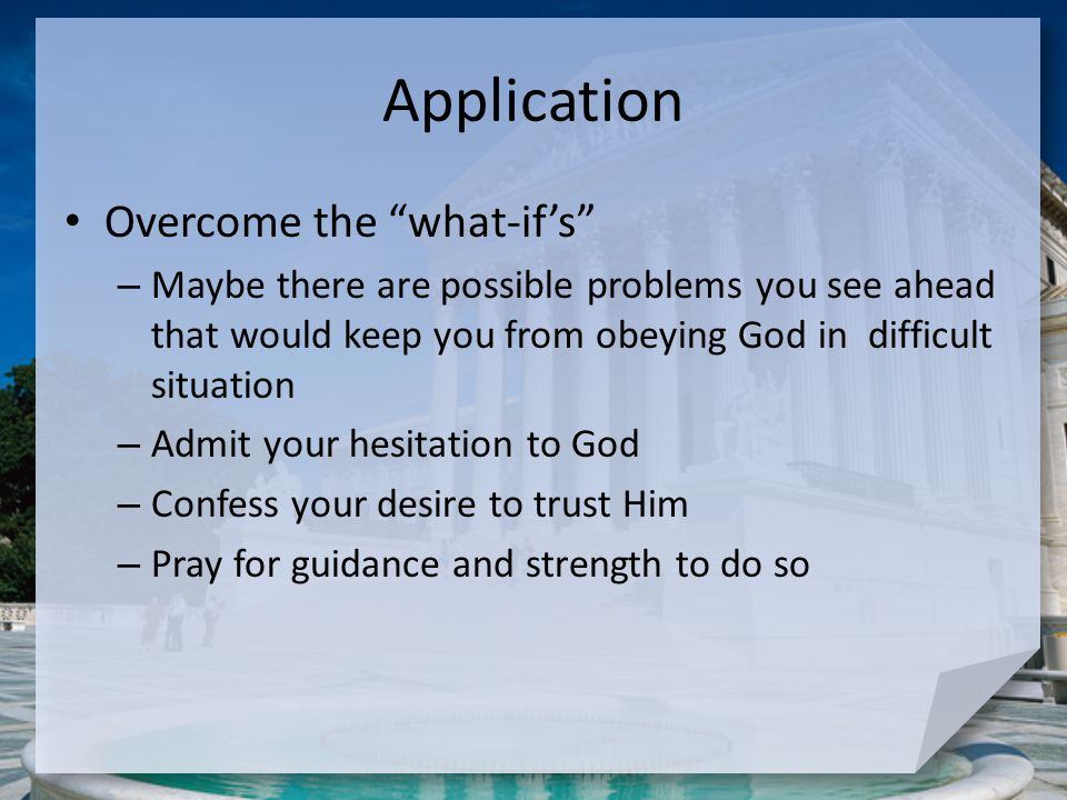 "Application Overcome the ""what-if's"" – Maybe there are possible problems you see ahead that would keep you from obeying God in difficult situation – A"
