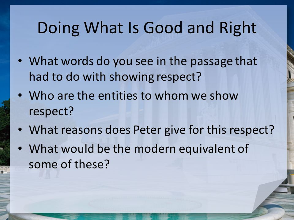 Doing What Is Good and Right What words do you see in the passage that had to do with showing respect? Who are the entities to whom we show respect? W