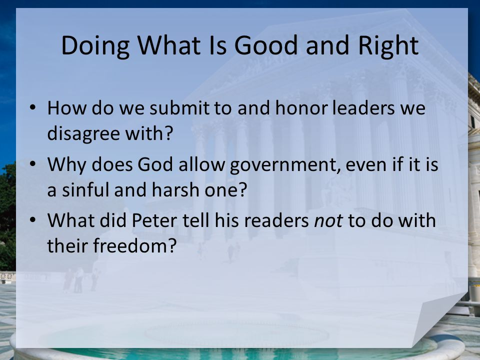Doing What Is Good and Right How do we submit to and honor leaders we disagree with? Why does God allow government, even if it is a sinful and harsh o