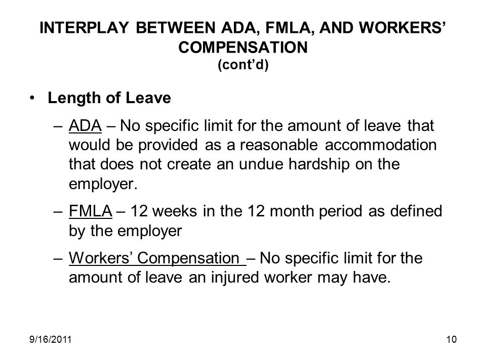INTERPLAY BETWEEN ADA, FMLA, AND WORKERS' COMPENSATION (cont'd) Length of Leave –ADA – No specific limit for the amount of leave that would be provided as a reasonable accommodation that does not create an undue hardship on the employer.