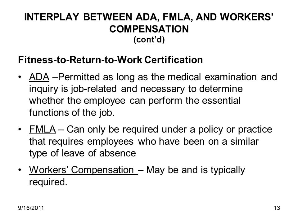 INTERPLAY BETWEEN ADA, FMLA, AND WORKERS' COMPENSATION (cont'd) Fitness-to-Return-to-Work Certification ADA –Permitted as long as the medical examination and inquiry is job-related and necessary to determine whether the employee can perform the essential functions of the job.