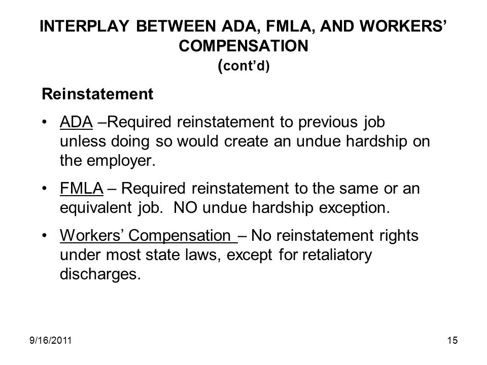 INTERPLAY BETWEEN ADA, FMLA, AND WORKERS' COMPENSATION ( cont'd) Reinstatement ADA –Required reinstatement to previous job unless doing so would create an undue hardship on the employer.