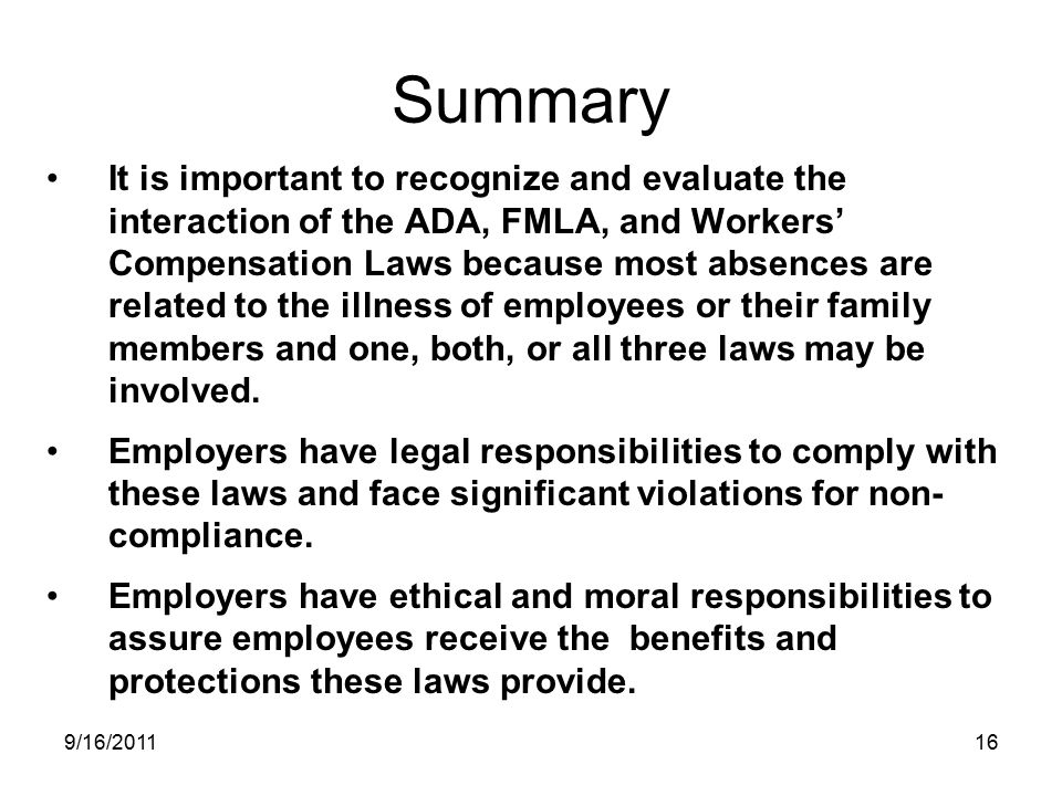 Summary It is important to recognize and evaluate the interaction of the ADA, FMLA, and Workers' Compensation Laws because most absences are related to the illness of employees or their family members and one, both, or all three laws may be involved.