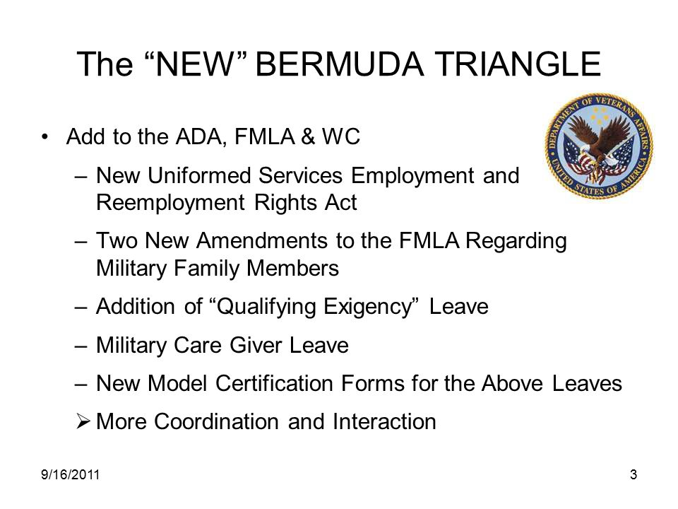 The NEW BERMUDA TRIANGLE Add to the ADA, FMLA & WC –New Uniformed Services Employment and Reemployment Rights Act –Two New Amendments to the FMLA Regarding Military Family Members –Addition of Qualifying Exigency Leave –Military Care Giver Leave –New Model Certification Forms for the Above Leaves  More Coordination and Interaction 9/16/20113