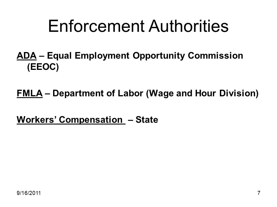 Enforcement Authorities ADA – Equal Employment Opportunity Commission (EEOC) FMLA – Department of Labor (Wage and Hour Division) Workers' Compensation – State 9/16/20117