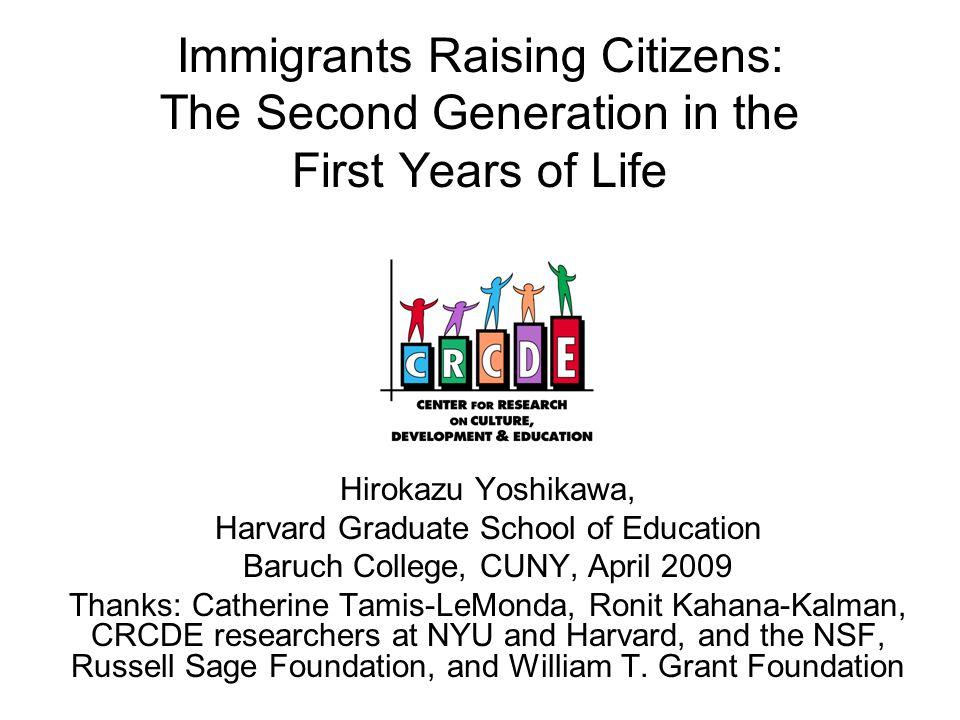 Immigrants Raising Citizens: The Second Generation in the First Years of Life Hirokazu Yoshikawa, Harvard Graduate School of Education Baruch College,