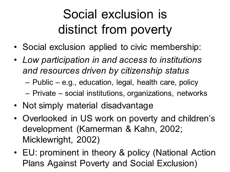 Social exclusion is distinct from poverty Social exclusion applied to civic membership: Low participation in and access to institutions and resources driven by citizenship status –Public – e.g., education, legal, health care, policy –Private – social institutions, organizations, networks Not simply material disadvantage Overlooked in US work on poverty and children's development (Kamerman & Kahn, 2002; Micklewright, 2002) EU: prominent in theory & policy (National Action Plans Against Poverty and Social Exclusion)