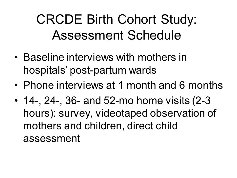CRCDE Birth Cohort Study: Assessment Schedule Baseline interviews with mothers in hospitals' post-partum wards Phone interviews at 1 month and 6 months 14-, 24-, 36- and 52-mo home visits (2-3 hours): survey, videotaped observation of mothers and children, direct child assessment