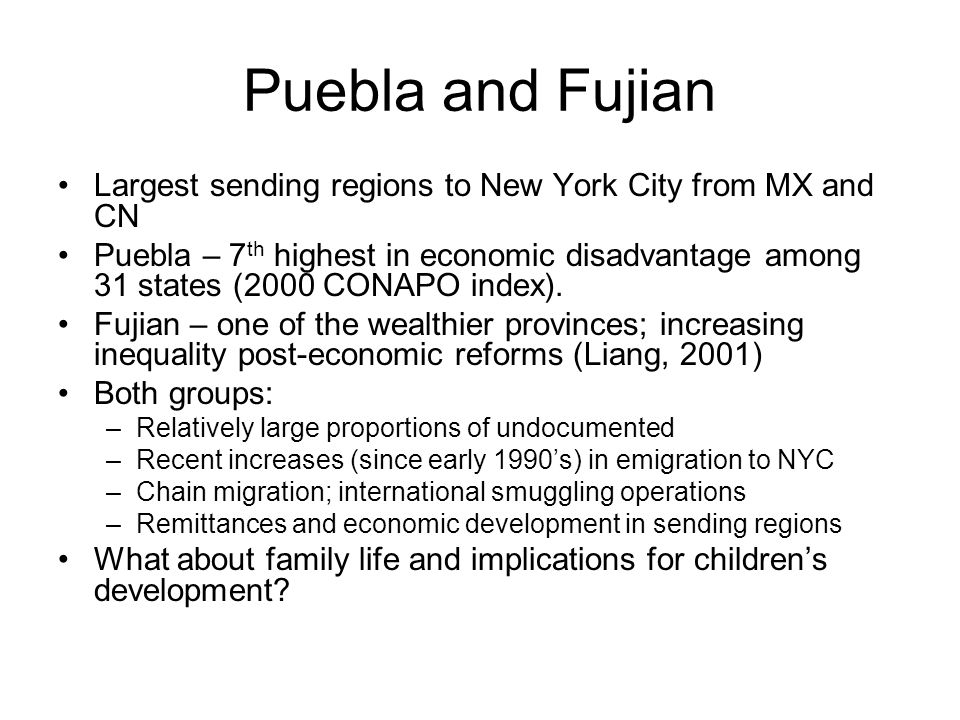 Puebla and Fujian Largest sending regions to New York City from MX and CN Puebla – 7 th highest in economic disadvantage among 31 states (2000 CONAPO index).