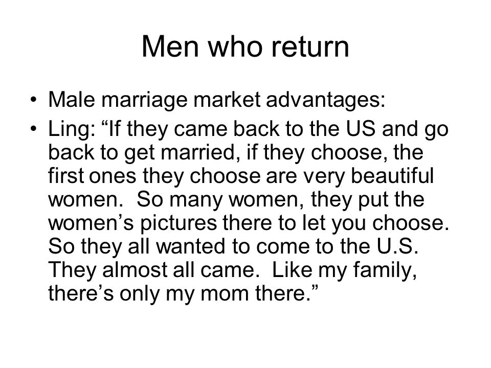 Men who return Male marriage market advantages: Ling: If they came back to the US and go back to get married, if they choose, the first ones they choose are very beautiful women.