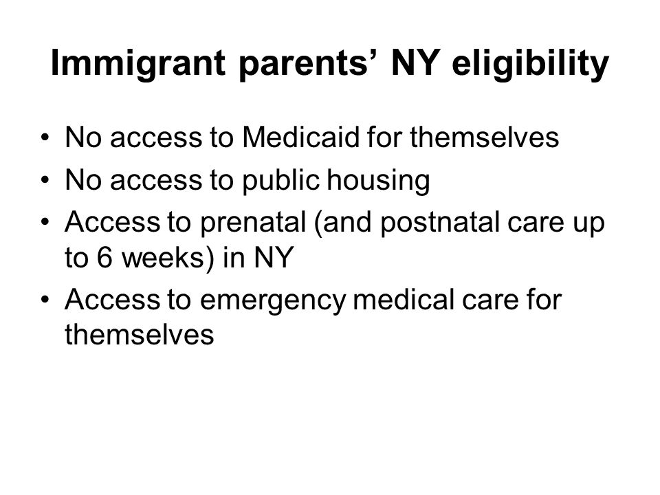 Immigrant parents' NY eligibility No access to Medicaid for themselves No access to public housing Access to prenatal (and postnatal care up to 6 weeks) in NY Access to emergency medical care for themselves