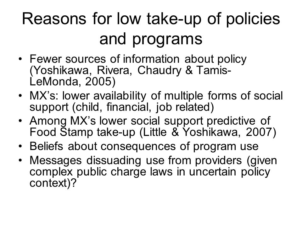 Reasons for low take-up of policies and programs Fewer sources of information about policy (Yoshikawa, Rivera, Chaudry & Tamis- LeMonda, 2005) MX's: lower availability of multiple forms of social support (child, financial, job related) Among MX's lower social support predictive of Food Stamp take-up (Little & Yoshikawa, 2007) Beliefs about consequences of program use Messages dissuading use from providers (given complex public charge laws in uncertain policy context)