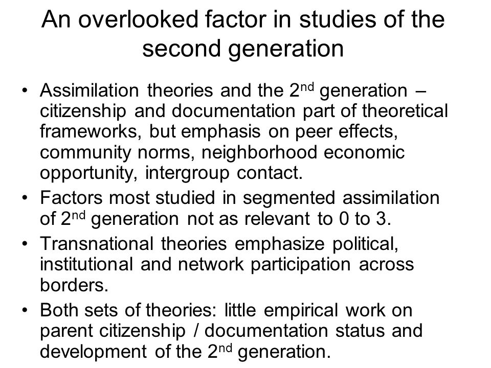 An overlooked factor in studies of the second generation Assimilation theories and the 2 nd generation – citizenship and documentation part of theoretical frameworks, but emphasis on peer effects, community norms, neighborhood economic opportunity, intergroup contact.