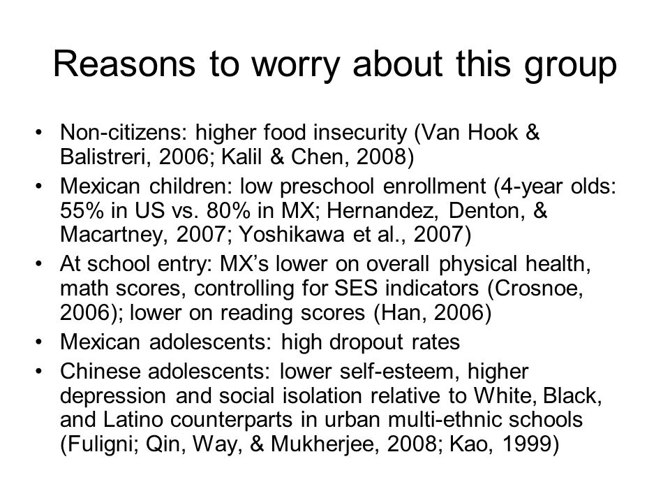 Reasons to worry about this group Non-citizens: higher food insecurity (Van Hook & Balistreri, 2006; Kalil & Chen, 2008) Mexican children: low preschool enrollment (4-year olds: 55% in US vs.