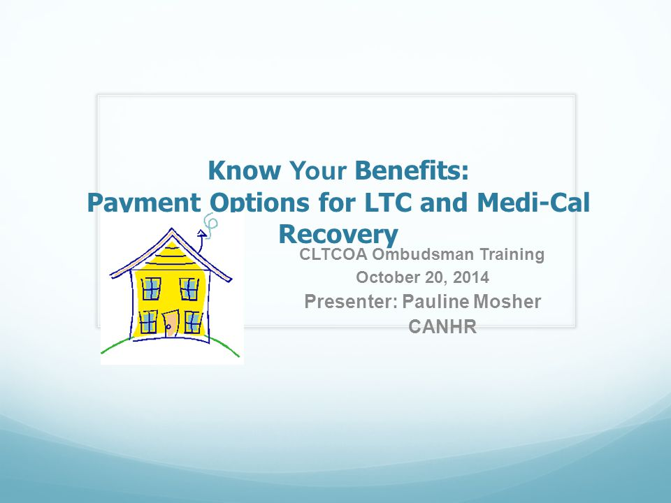 Know Your Benefits: Payment Options for LTC and Medi-Cal Recovery CLTCOA Ombudsman Training October 20, 2014 Presenter: Pauline Mosher CANHR