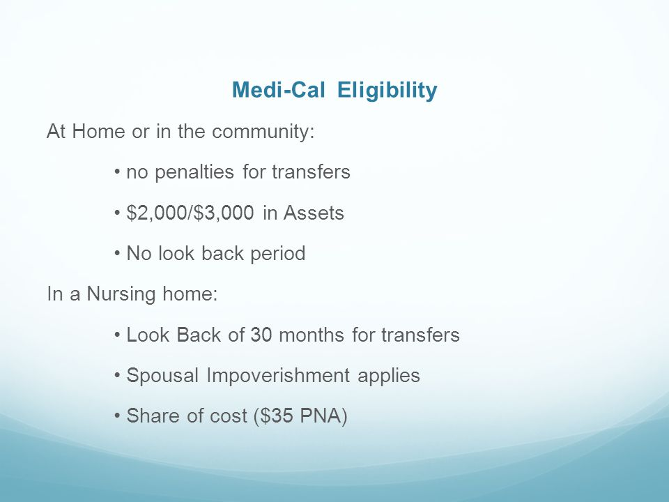 Medi-Cal Eligibility At Home or in the community: no penalties for transfers $2,000/$3,000 in Assets No look back period In a Nursing home: Look Back of 30 months for transfers Spousal Impoverishment applies Share of cost ($35 PNA)