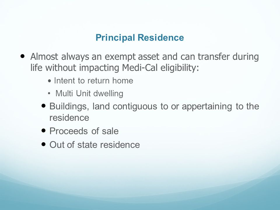 Principal Residence Almost always an exempt asset and can transfer during life without impacting Medi-Cal eligibility: Intent to return home Multi Uni
