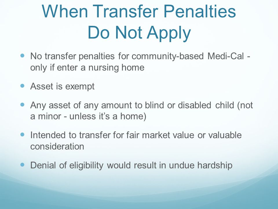 When Transfer Penalties Do Not Apply No transfer penalties for community-based Medi-Cal - only if enter a nursing home Asset is exempt Any asset of any amount to blind or disabled child (not a minor - unless it's a home) Intended to transfer for fair market value or valuable consideration Denial of eligibility would result in undue hardship