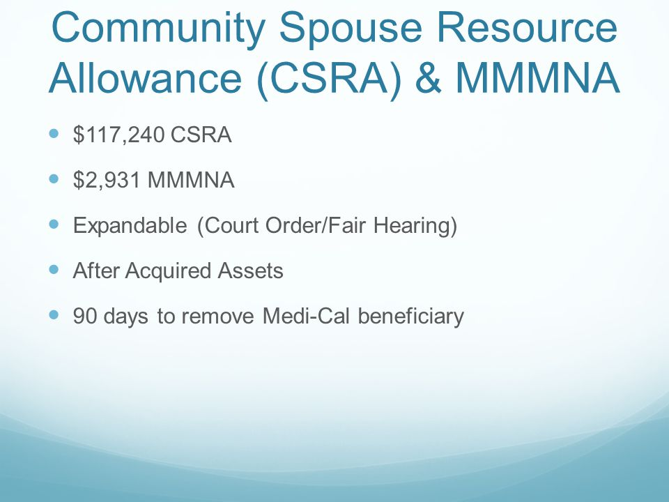 Community Spouse Resource Allowance (CSRA) & MMMNA $117,240 CSRA $2,931 MMMNA Expandable (Court Order/Fair Hearing) After Acquired Assets 90 days to remove Medi-Cal beneficiary