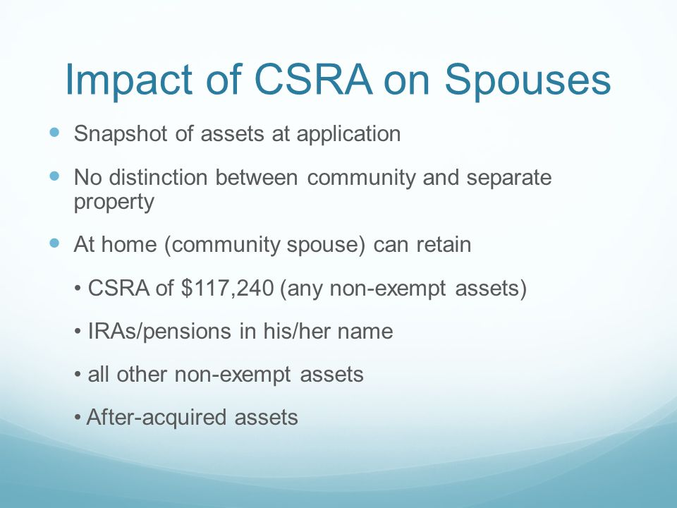 Impact of CSRA on Spouses Snapshot of assets at application No distinction between community and separate property At home (community spouse) can reta