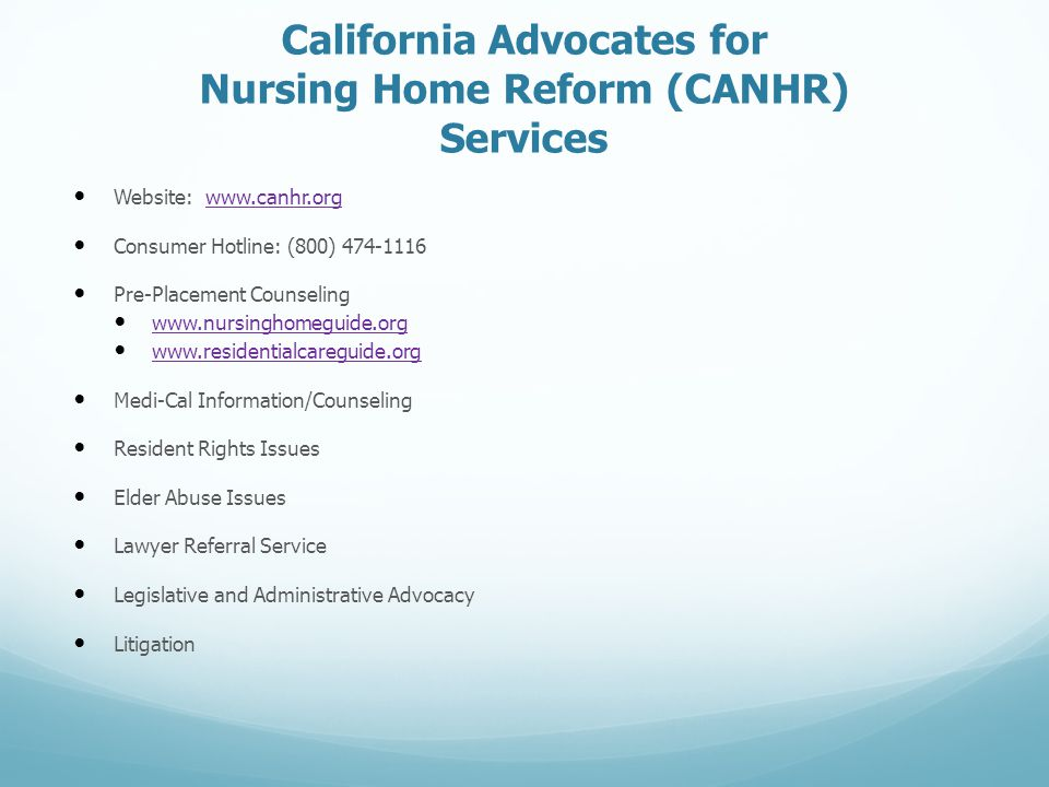 California Advocates for Nursing Home Reform (CANHR) Services Website: www.canhr.orgwww.canhr.org Consumer Hotline: (800) 474-1116 Pre-Placement Counseling www.nursinghomeguide.org www.residentialcareguide.org Medi-Cal Information/Counseling Resident Rights Issues Elder Abuse Issues Lawyer Referral Service Legislative and Administrative Advocacy Litigation