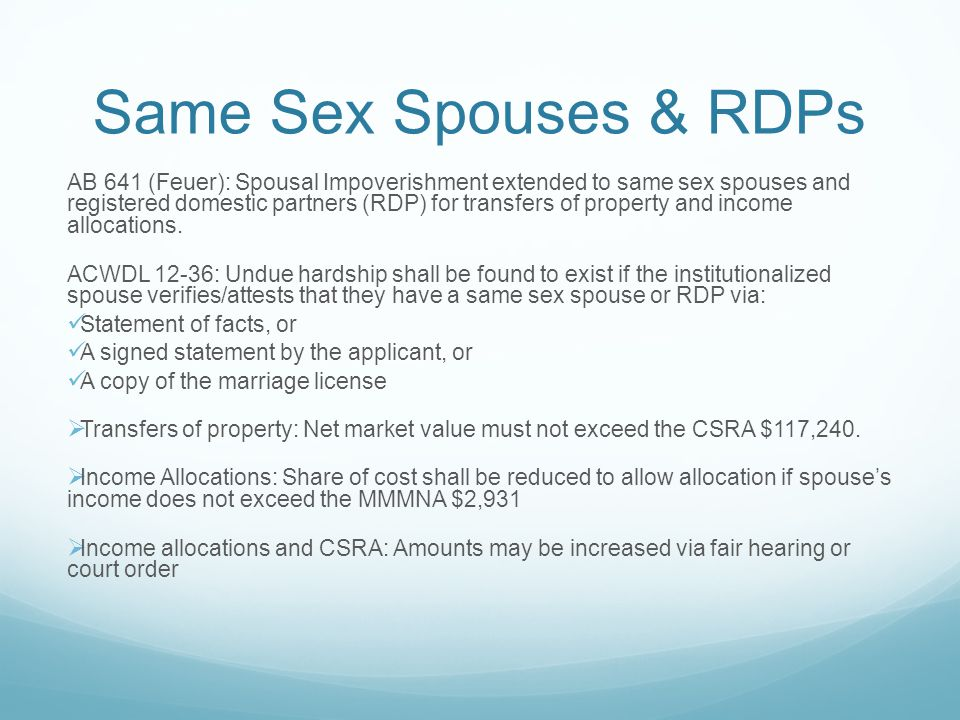 Same Sex Spouses & RDPs AB 641 (Feuer): Spousal Impoverishment extended to same sex spouses and registered domestic partners (RDP) for transfers of property and income allocations.