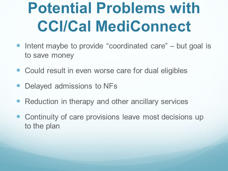 """Potential Problems with CCI/Cal MediConnect Intent maybe to provide """"coordinated care"""" – but goal is to save money Could result in even worse care for"""
