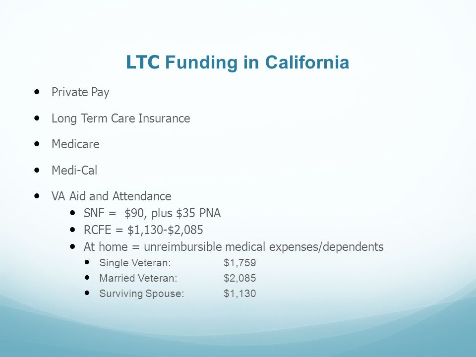 LTC Funding in California Private Pay Long Term Care Insurance Medicare Medi-Cal VA Aid and Attendance SNF = $90, plus $35 PNA RCFE = $1,130-$2,085 At home = unreimbursible medical expenses/dependents Single Veteran: $1,759 Married Veteran: $2,085 Surviving Spouse:$1,130