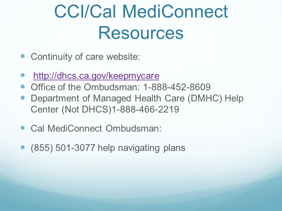 CCI/Cal MediConnect Resources Continuity of care website: http://dhcs.ca.gov/keepmycare Office of the Ombudsman: 1-888-452-8609 Department of Managed Health Care (DMHC) Help Center (Not DHCS)1-888-466-2219 Cal MediConnect Ombudsman: (855) 501-3077 help navigating plans