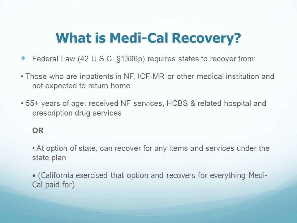 What is Medi-Cal Recovery? Federal Law (42 U.S.C. §1396p) requires states to recover from: Those who are inpatients in NF, ICF-MR or other medical ins