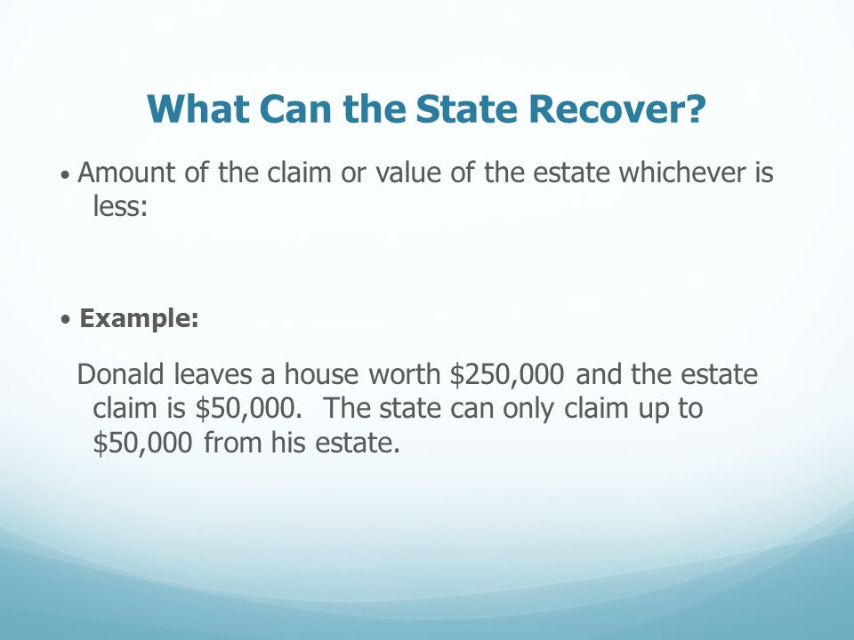 What Can the State Recover? Amount of the claim or value of the estate whichever is less: Example: Donald leaves a house worth $250,000 and the estate