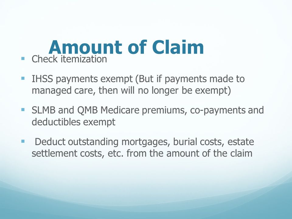 Amount of Claim  Check itemization  IHSS payments exempt (But if payments made to managed care, then will no longer be exempt)  SLMB and QMB Medicare premiums, co-payments and deductibles exempt  Deduct outstanding mortgages, burial costs, estate settlement costs, etc.