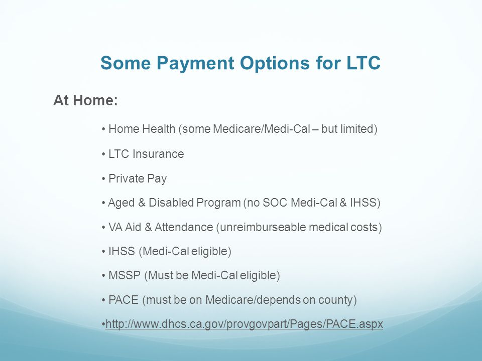 Some Payment Options for LTC At Home: Home Health (some Medicare/Medi-Cal – but limited) LTC Insurance Private Pay Aged & Disabled Program (no SOC Medi-Cal & IHSS) VA Aid & Attendance (unreimburseable medical costs) IHSS (Medi-Cal eligible) MSSP (Must be Medi-Cal eligible) PACE (must be on Medicare/depends on county) http://www.dhcs.ca.gov/provgovpart/Pages/PACE.aspx