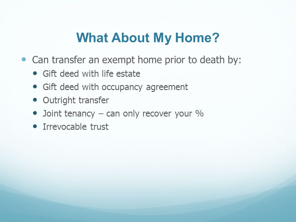 What About My Home? Can transfer an exempt home prior to death by: Gift deed with life estate Gift deed with occupancy agreement Outright transfer Joi