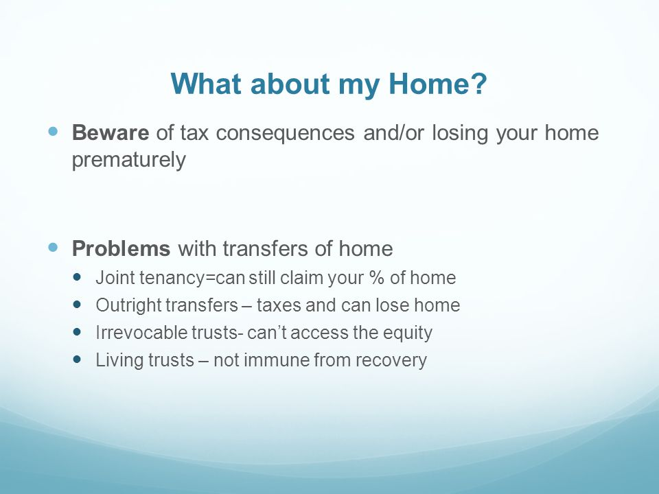 What about my Home? Beware of tax consequences and/or losing your home prematurely Problems with transfers of home Joint tenancy=can still claim your