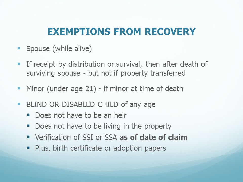 EXEMPTIONS FROM RECOVERY  Spouse (while alive)  If receipt by distribution or survival, then after death of surviving spouse - but not if property transferred  Minor (under age 21) - if minor at time of death  BLIND OR DISABLED CHILD of any age  Does not have to be an heir  Does not have to be living in the property  Verification of SSI or SSA as of date of claim  Plus, birth certificate or adoption papers