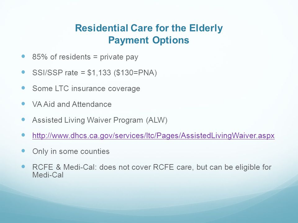 Residential Care for the Elderly Payment Options 85% of residents = private pay SSI/SSP rate = $1,133 ($130=PNA) Some LTC insurance coverage VA Aid and Attendance Assisted Living Waiver Program (ALW) http://www.dhcs.ca.gov/services/ltc/Pages/AssistedLivingWaiver.aspx Only in some counties RCFE & Medi-Cal: does not cover RCFE care, but can be eligible for Medi-Cal