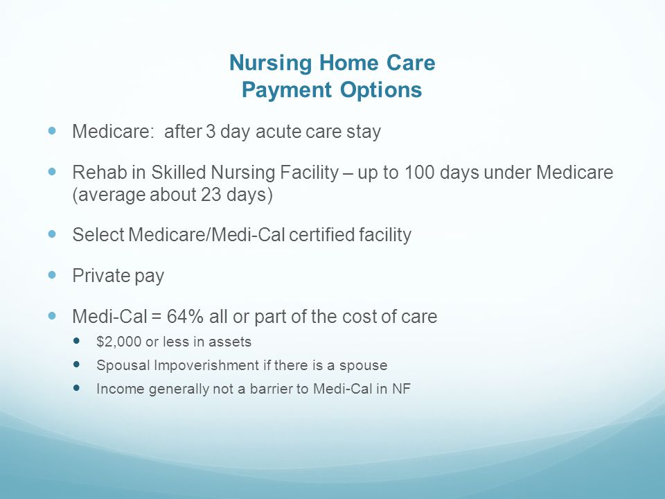 Nursing Home Care Payment Options Medicare: after 3 day acute care stay Rehab in Skilled Nursing Facility – up to 100 days under Medicare (average about 23 days) Select Medicare/Medi-Cal certified facility Private pay Medi-Cal = 64% all or part of the cost of care $2,000 or less in assets Spousal Impoverishment if there is a spouse Income generally not a barrier to Medi-Cal in NF