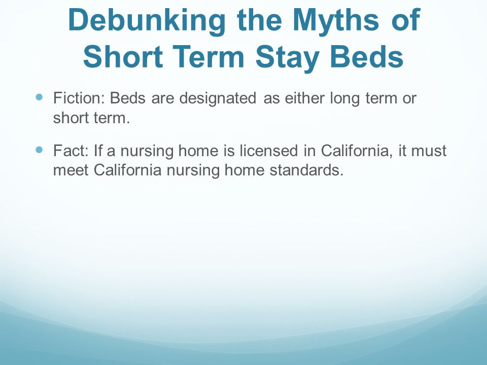Debunking the Myths of Short Term Stay Beds Fiction: Beds are designated as either long term or short term. Fact: If a nursing home is licensed in Cal