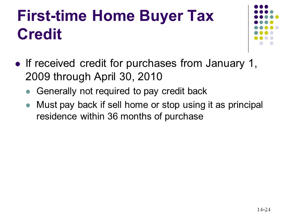 14-24 First-time Home Buyer Tax Credit If received credit for purchases from January 1, 2009 through April 30, 2010 Generally not required to pay credit back Must pay back if sell home or stop using it as principal residence within 36 months of purchase