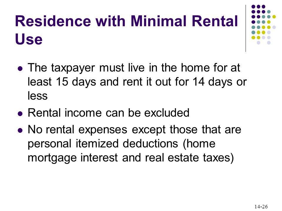 14-26 Residence with Minimal Rental Use The taxpayer must live in the home for at least 15 days and rent it out for 14 days or less Rental income can be excluded No rental expenses except those that are personal itemized deductions (home mortgage interest and real estate taxes)