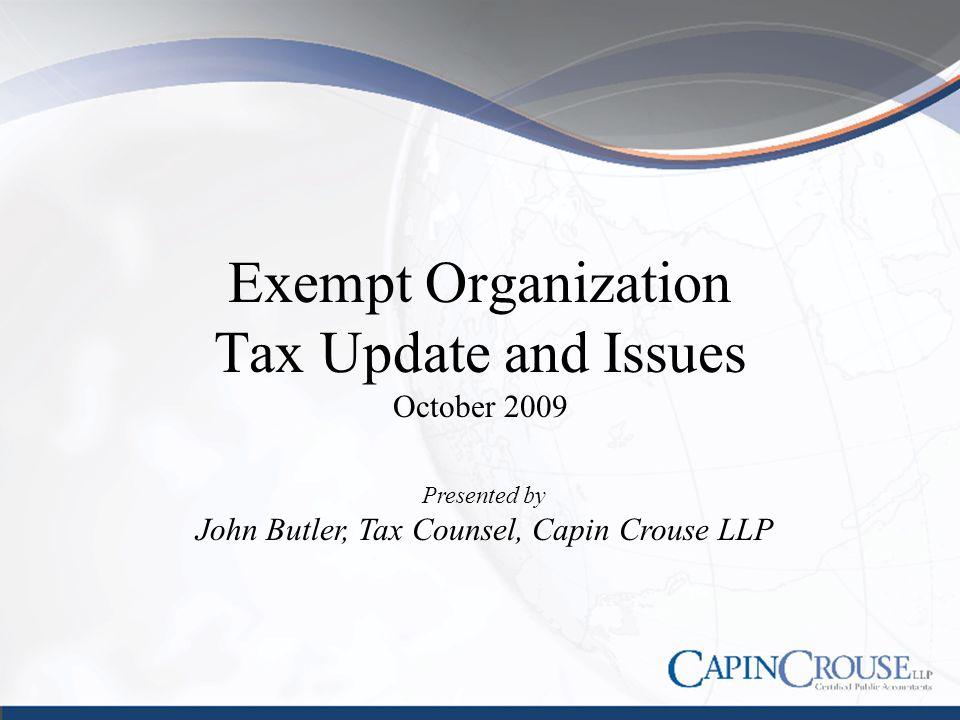 Exempt Organization Tax Update and Issues October 2009 Presented by John Butler, Tax Counsel, Capin Crouse LLP